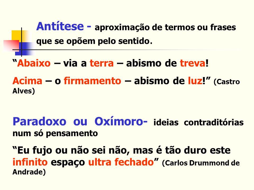Antítese - aproximação de termos ou frases que se opõem pelo sentido. Abaixo – via a terra – abismo de treva! Acima – o firmamento – abismo de luz! (C