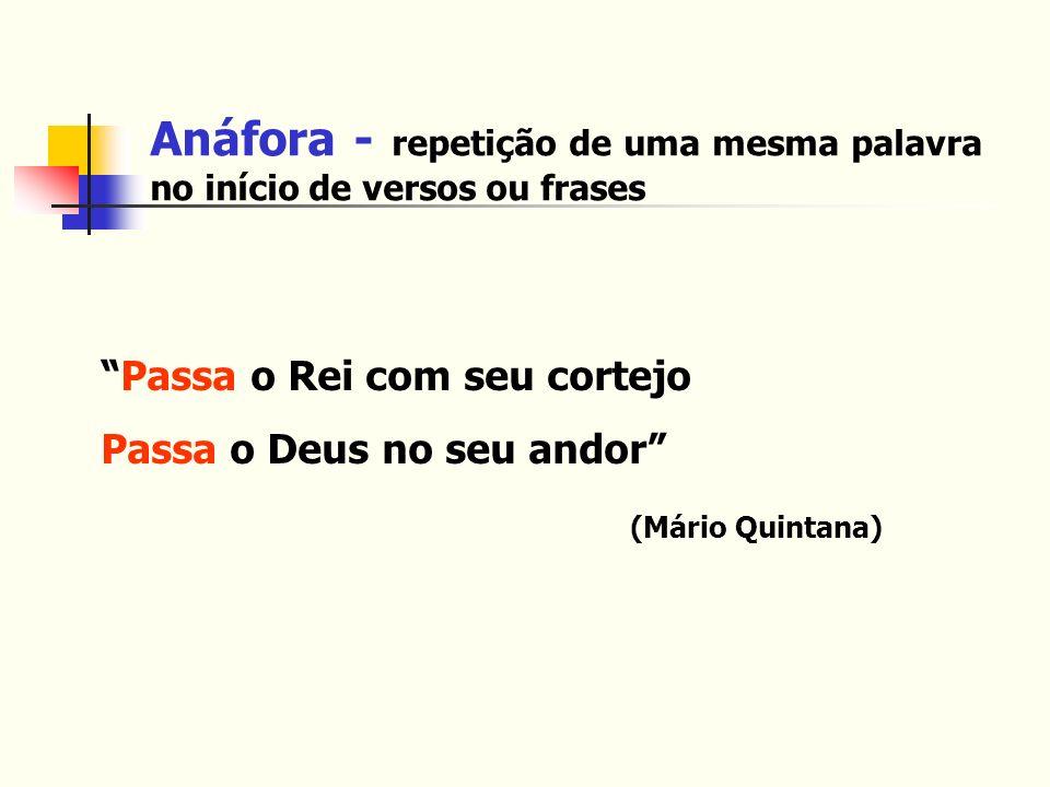 Anáfora - repetição de uma mesma palavra no início de versos ou frases Passa o Rei com seu cortejo Passa o Deus no seu andor (Mário Quintana)