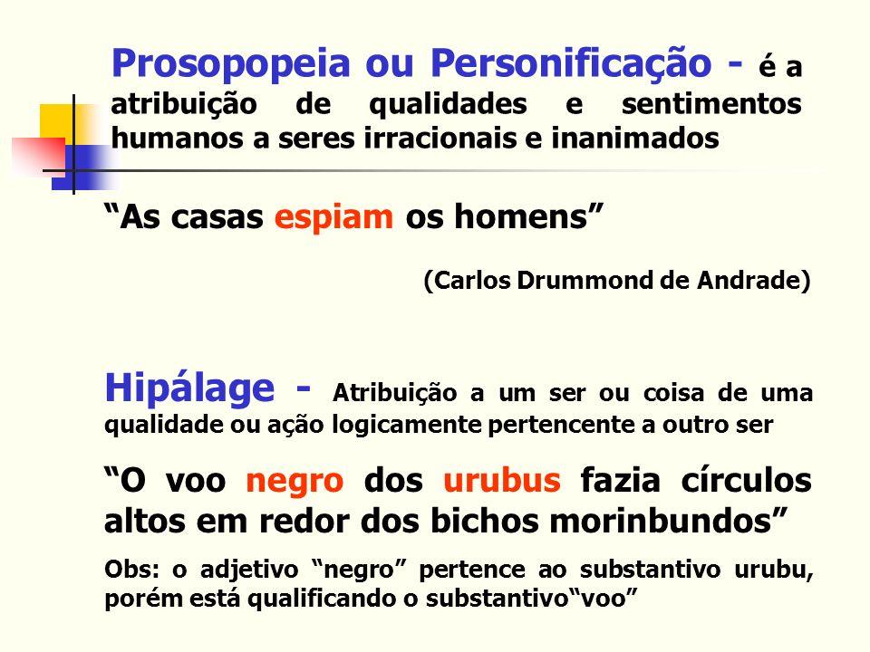 Prosopopeia ou Personificação - é a atribuição de qualidades e sentimentos humanos a seres irracionais e inanimados As casas espiam os homens (Carlos