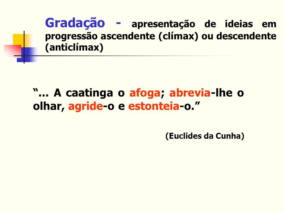Gradação - apresentação de ideias em progressão ascendente (clímax) ou descendente (anticlímax)... A caatinga o afoga; abrevia-lhe o olhar, agride-o e