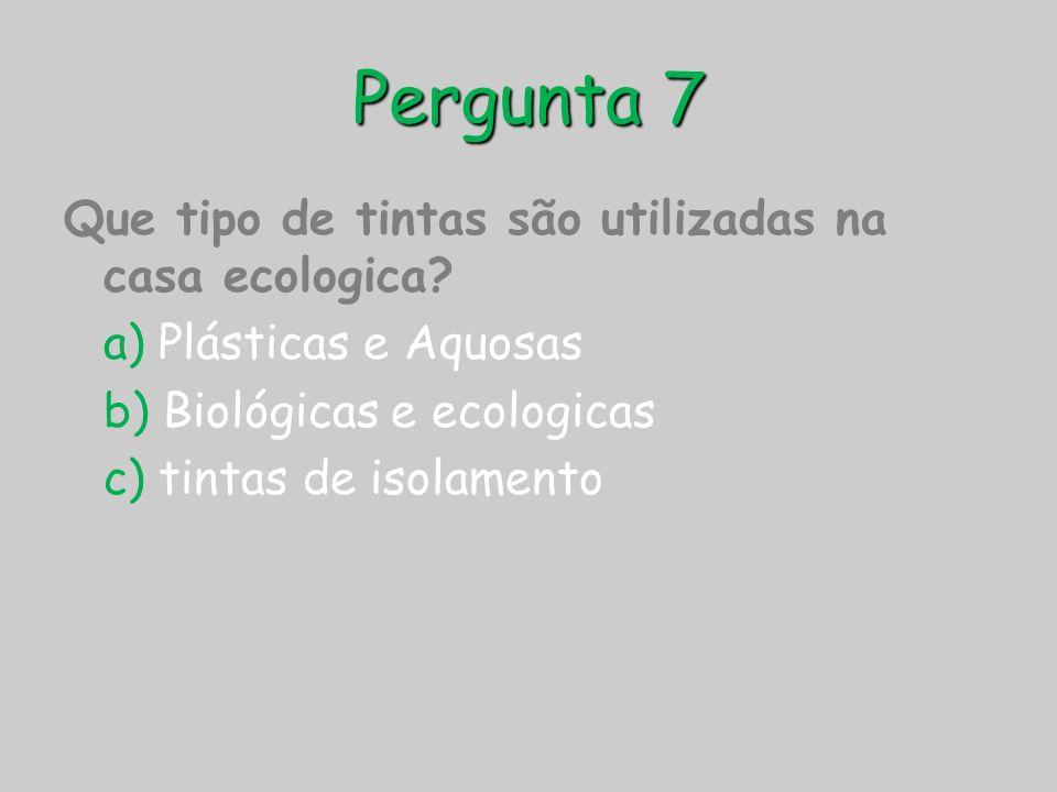 Pergunta 7 Que tipo de tintas são utilizadas na casa ecologica? a) Plásticas e Aquosas b) Biológicas e ecologicas c) tintas de isolamento
