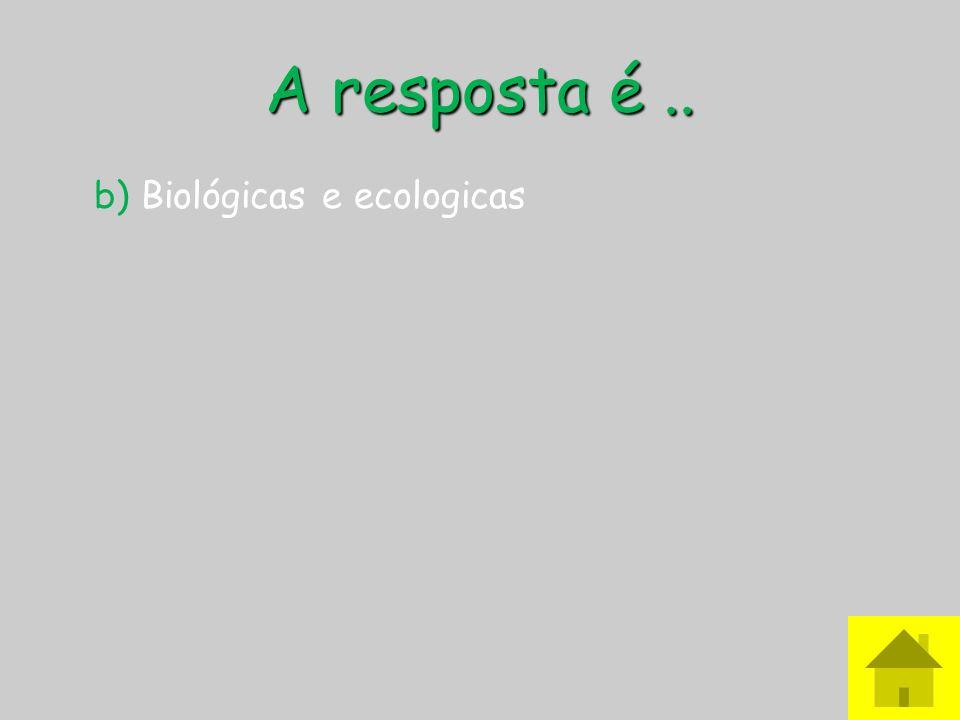 A resposta é.. b) Biológicas e ecologicas
