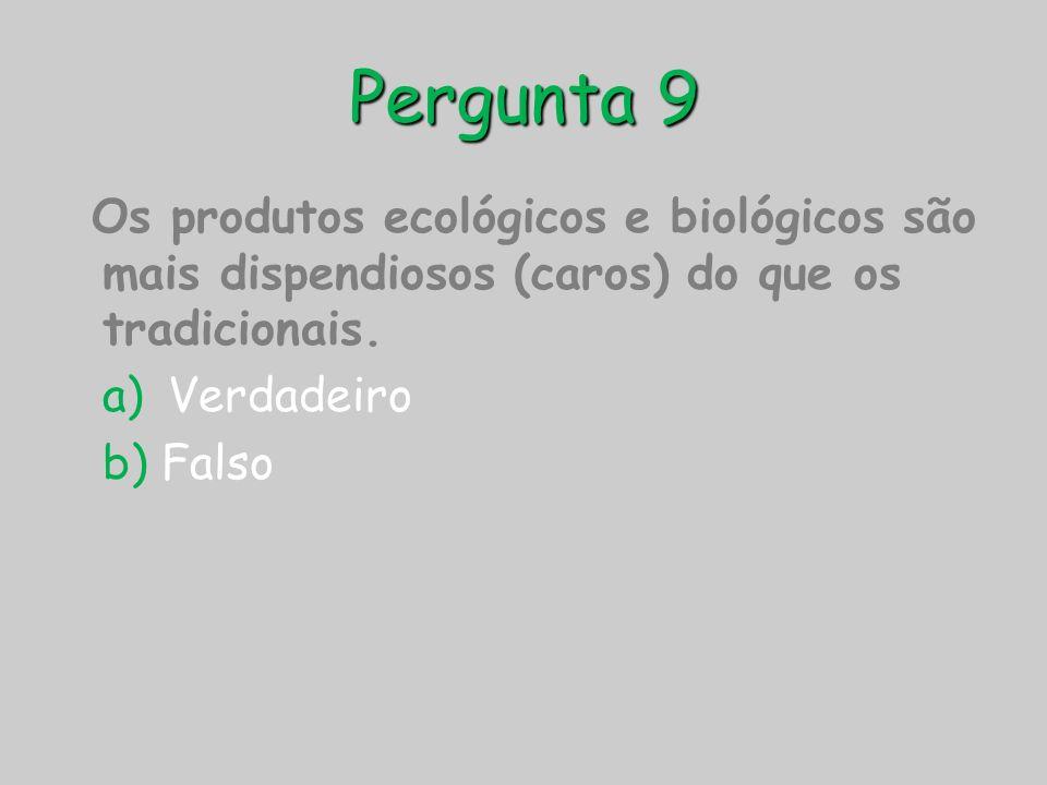 Pergunta 9 Os produtos ecológicos e biológicos são mais dispendiosos (caros) do que os tradicionais. a) Verdadeiro b) Falso