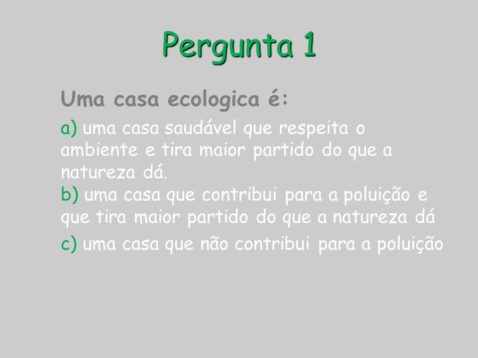 Pergunta 1 Uma casa ecologica é: a) uma casa saudável que respeita o ambiente e tira maior partido do que a natureza dá. b) uma casa que contribui par