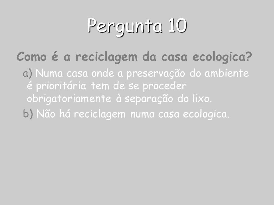 Pergunta 10 Como é a reciclagem da casa ecologica? a) Numa casa onde a preservação do ambiente é prioritária tem de se proceder obrigatoriamente à sep
