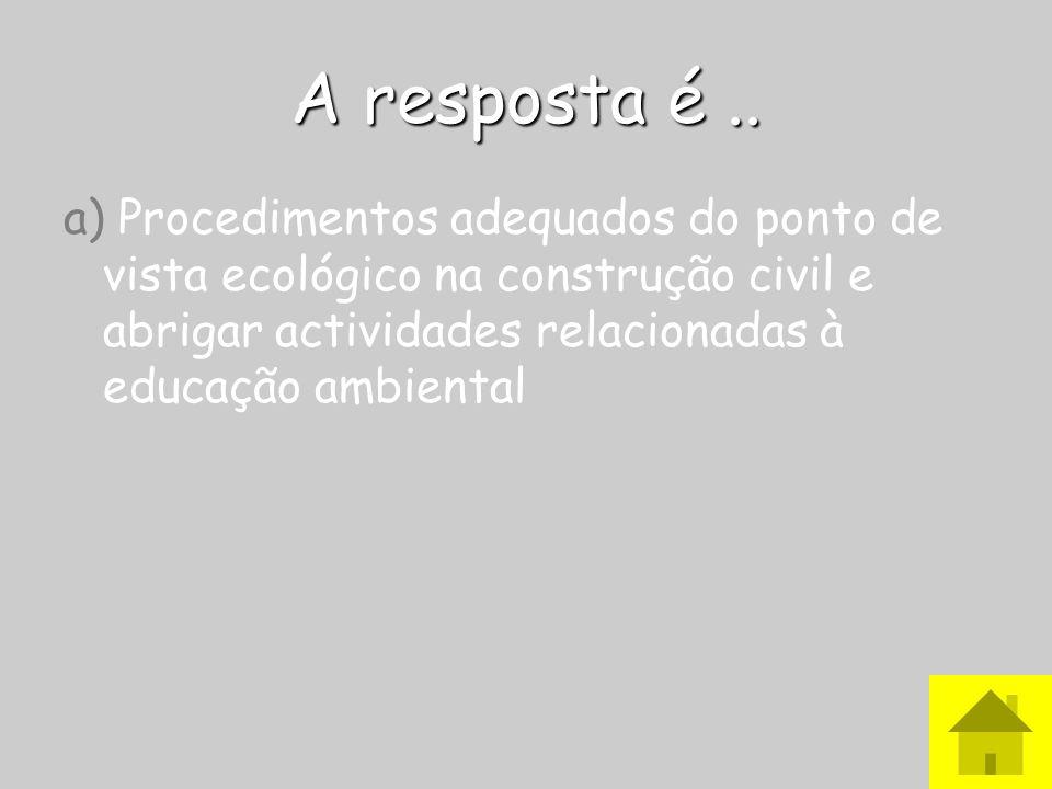A resposta é.. a) Procedimentos adequados do ponto de vista ecológico na construção civil e abrigar actividades relacionadas à educação ambiental