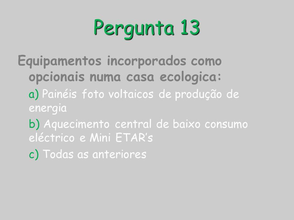 Pergunta 13 Equipamentos incorporados como opcionais numa casa ecologica: a) Painéis foto voltaicos de produção de energia b) Aquecimento central de b