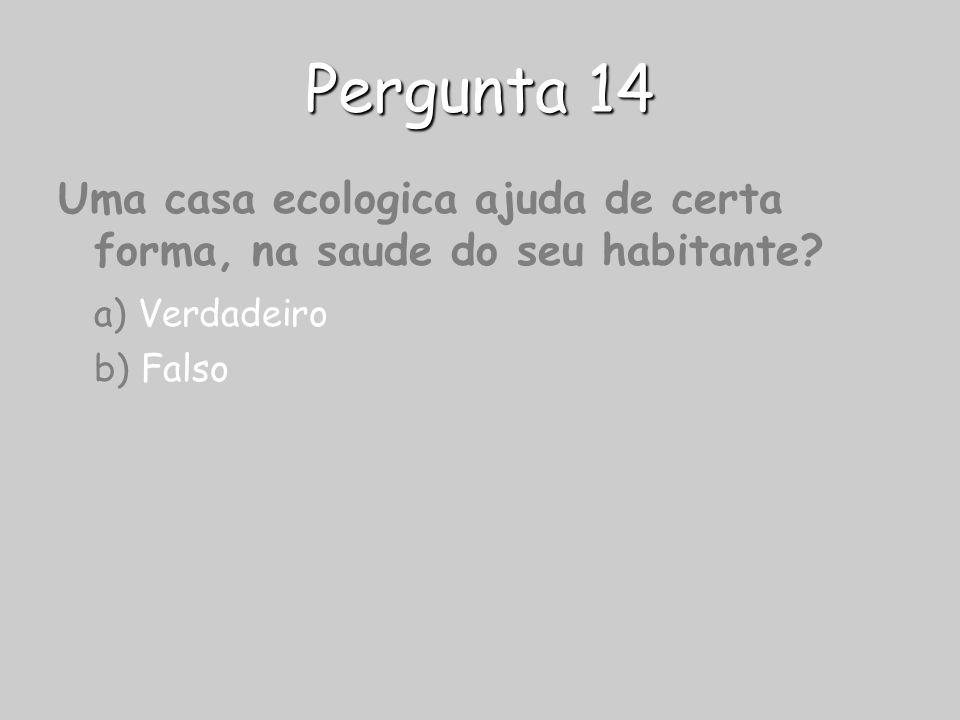 Pergunta 14 Uma casa ecologica ajuda de certa forma, na saude do seu habitante? a) Verdadeiro b) Falso