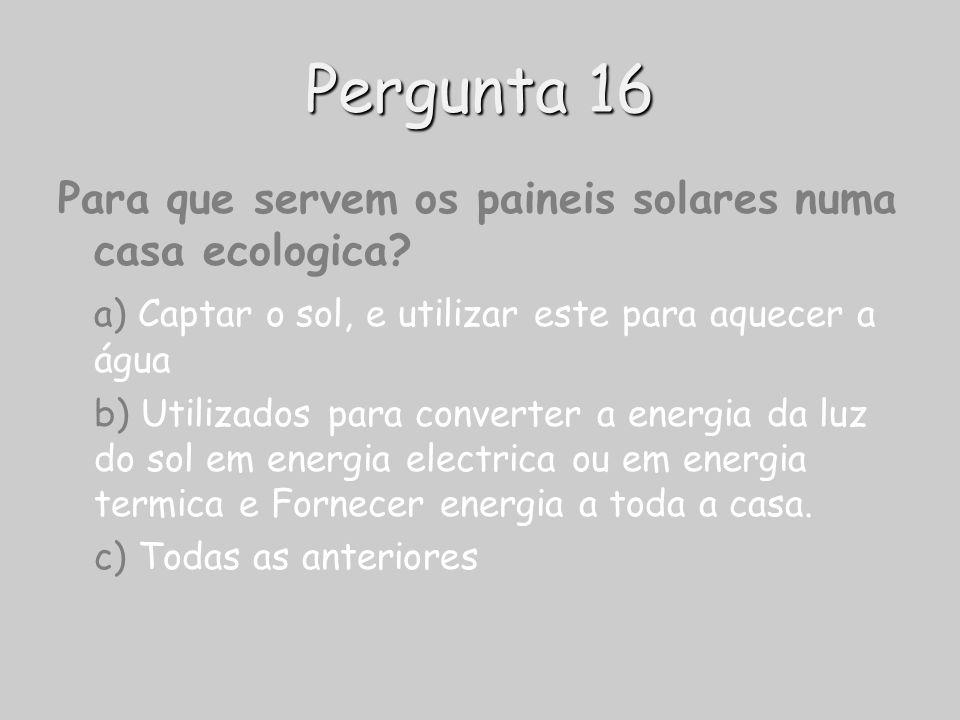 Pergunta 16 Para que servem os paineis solares numa casa ecologica? a) Captar o sol, e utilizar este para aquecer a água b) Utilizados para converter