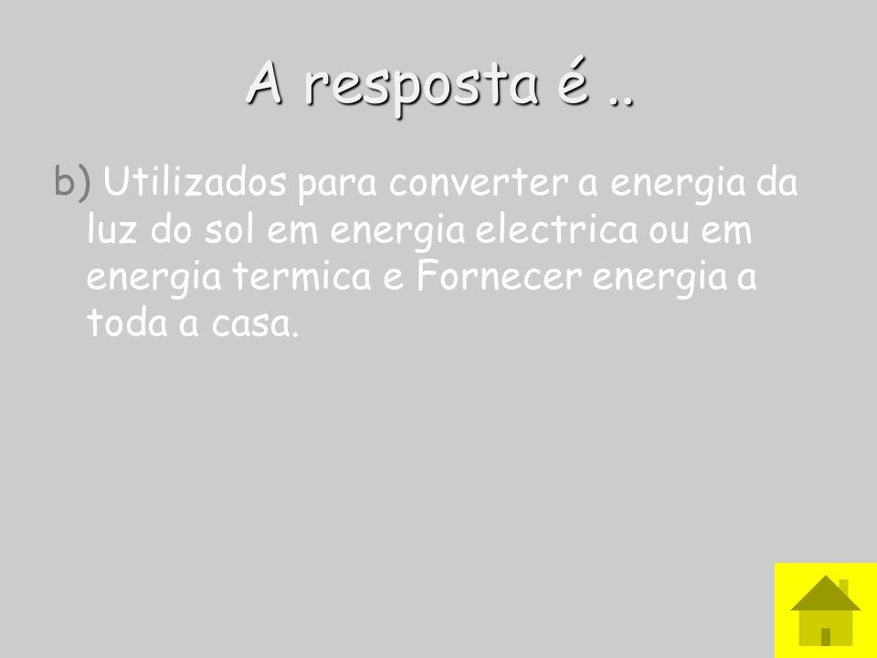 A resposta é.. b) Utilizados para converter a energia da luz do sol em energia electrica ou em energia termica e Fornecer energia a toda a casa.