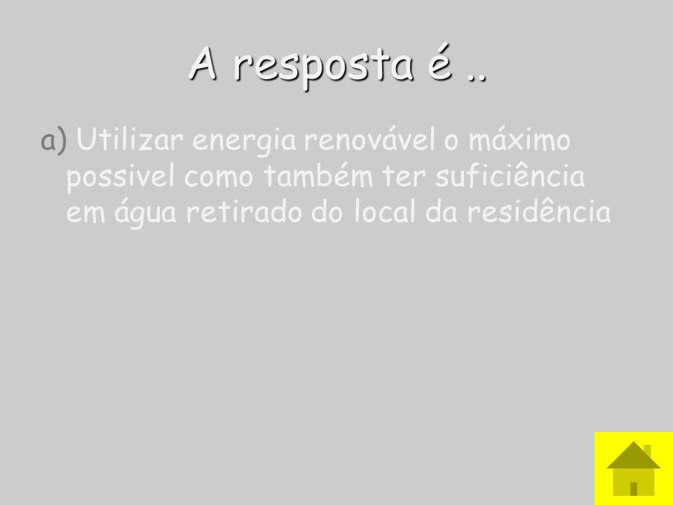A resposta é.. a) Utilizar energia renovável o máximo possivel como também ter suficiência em água retirado do local da residência