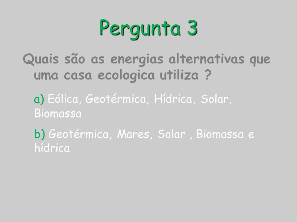 Pergunta 3 Quais são as energias alternativas que uma casa ecologica utiliza ? a) Eólica, Geotérmica, Hídrica, Solar, Biomassa b) Geotérmica, Mares, S