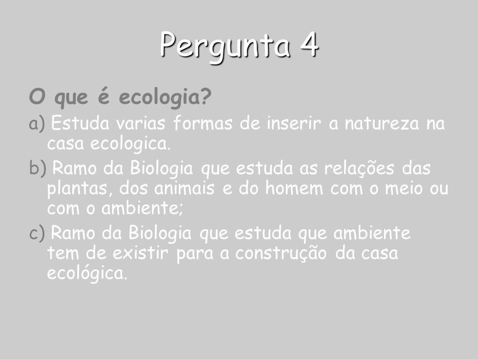 Pergunta 4 O que é ecologia? a) Estuda varias formas de inserir a natureza na casa ecologica. b) Ramo da Biologia que estuda as relações das plantas,