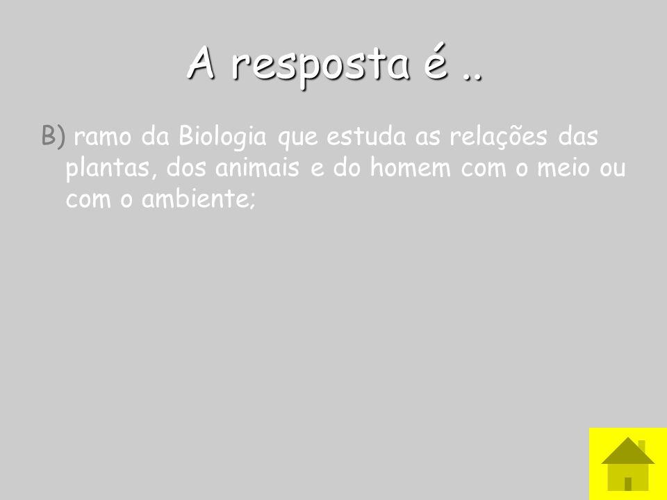 A resposta é.. B) ramo da Biologia que estuda as relações das plantas, dos animais e do homem com o meio ou com o ambiente;