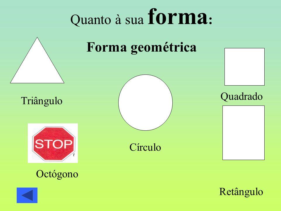 Quanto à sua forma : Forma geométrica Triângulo Círculo Quadrado Retângulo Octógono