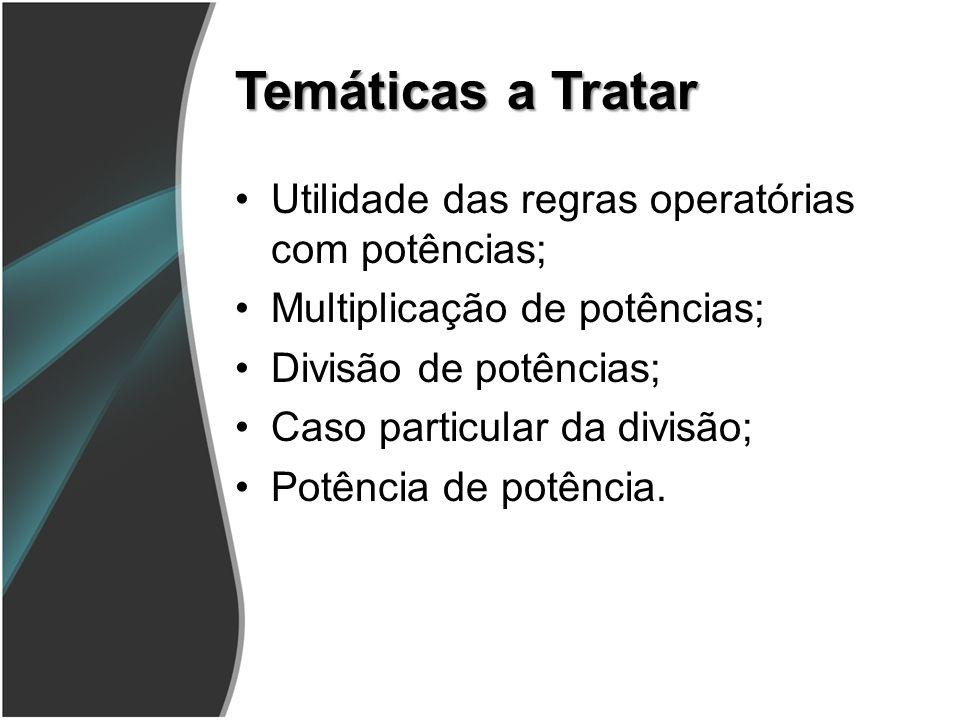 Temáticas a Tratar Utilidade das regras operatórias com potências; Multiplicação de potências; Divisão de potências; Caso particular da divisão; Potência de potência.