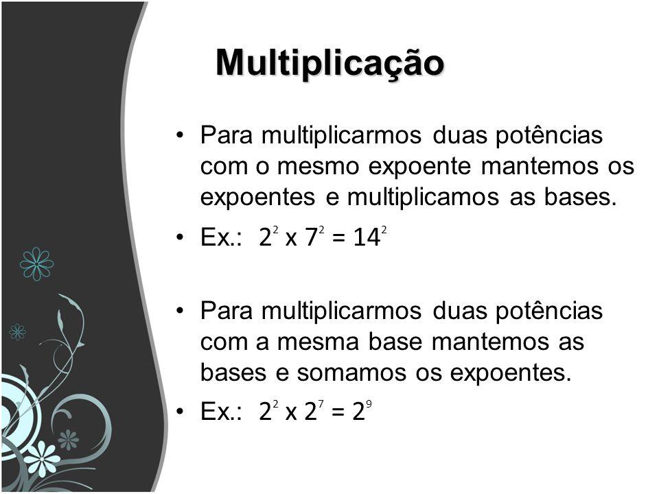 Multiplicação Para multiplicarmos duas potências com o mesmo expoente mantemos os expoentes e multiplicamos as bases. Ex.: 2 2 x 7 2 = 14 2 Para multi