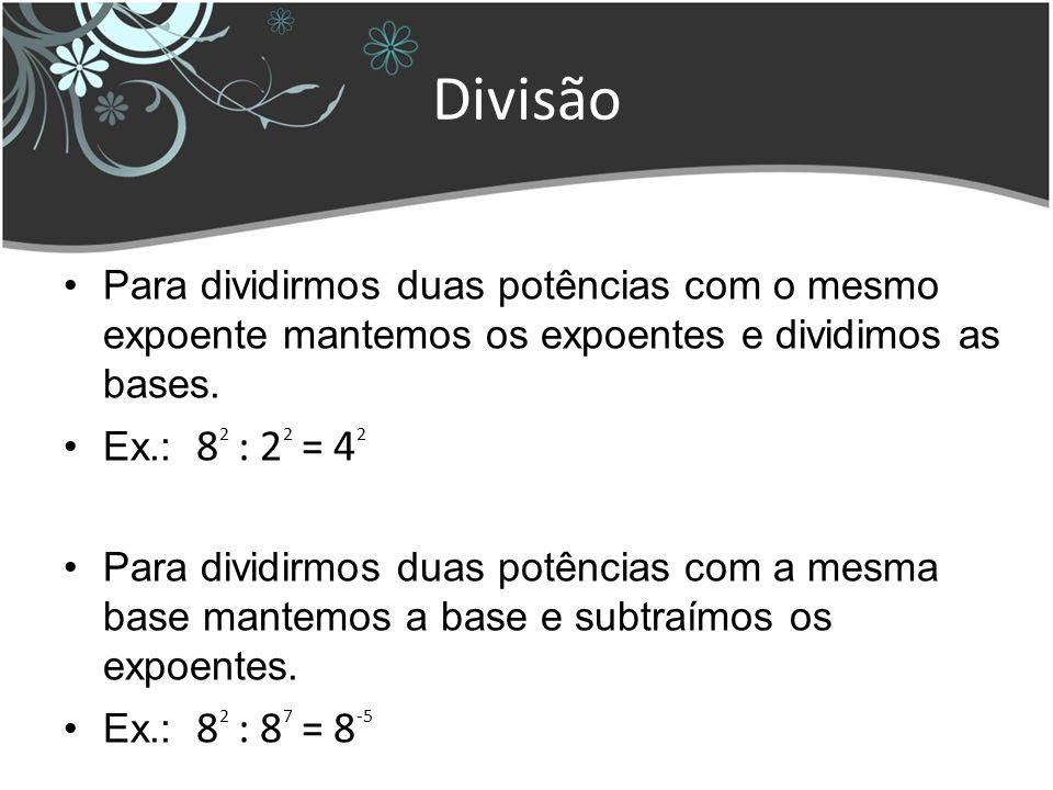 Divisão Para dividirmos duas potências com o mesmo expoente mantemos os expoentes e dividimos as bases. Ex.: 8 2 : 2 2 = 4 2 Para dividirmos duas potê