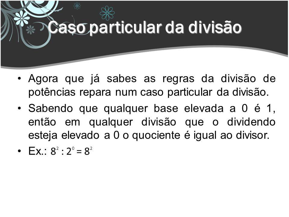 Caso particular da divisão Agora que já sabes as regras da divisão de potências repara num caso particular da divisão.