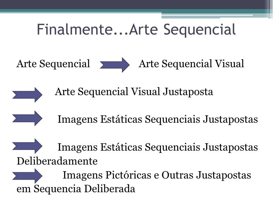 Finalmente...Arte Sequencial Arte Sequencial Arte Sequencial Visual Arte Sequencial Visual Justaposta Imagens Estáticas Sequenciais Justapostas Deliberadamente Imagens Pictóricas e Outras Justapostas em Sequencia Deliberada