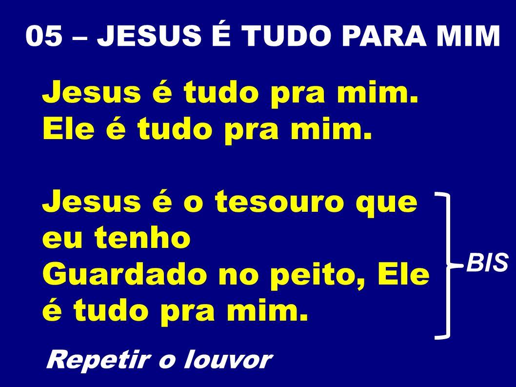 05 – JESUS É TUDO PARA MIM Jesus é tudo pra mim. Ele é tudo pra mim. Jesus é o tesouro que eu tenho Guardado no peito, Ele é tudo pra mim. Repetir o l