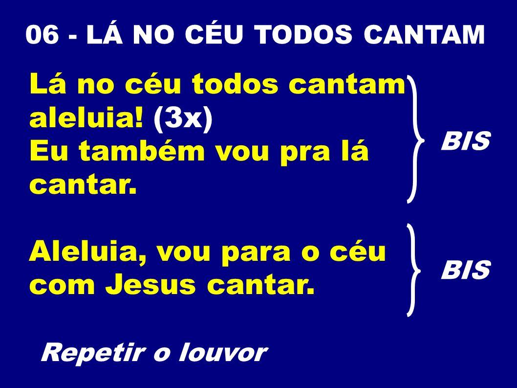 06 - LÁ NO CÉU TODOS CANTAM Lá no céu todos cantam aleluia! (3x) Eu também vou pra lá cantar. Aleluia, vou para o céu com Jesus cantar. Repetir o louv