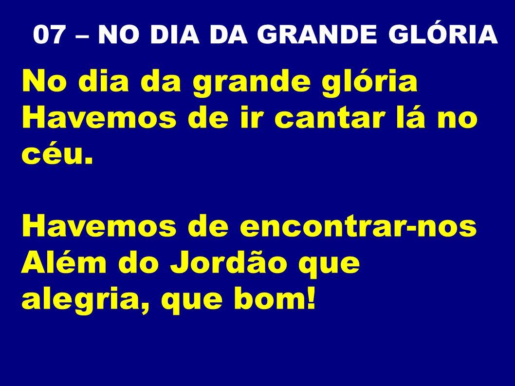 07 – NO DIA DA GRANDE GLÓRIA No dia da grande glória Havemos de ir cantar lá no céu. Havemos de encontrar-nos Além do Jordão que alegria, que bom!