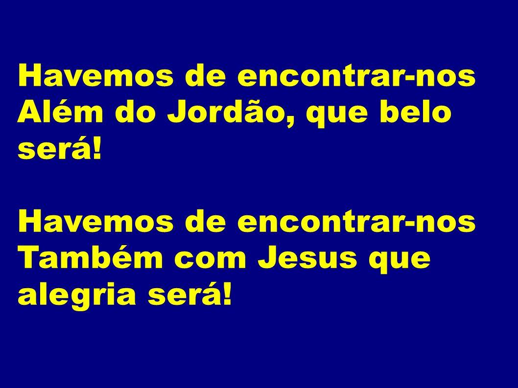 Havemos de encontrar-nos Além do Jordão, que belo será! Havemos de encontrar-nos Também com Jesus que alegria será!