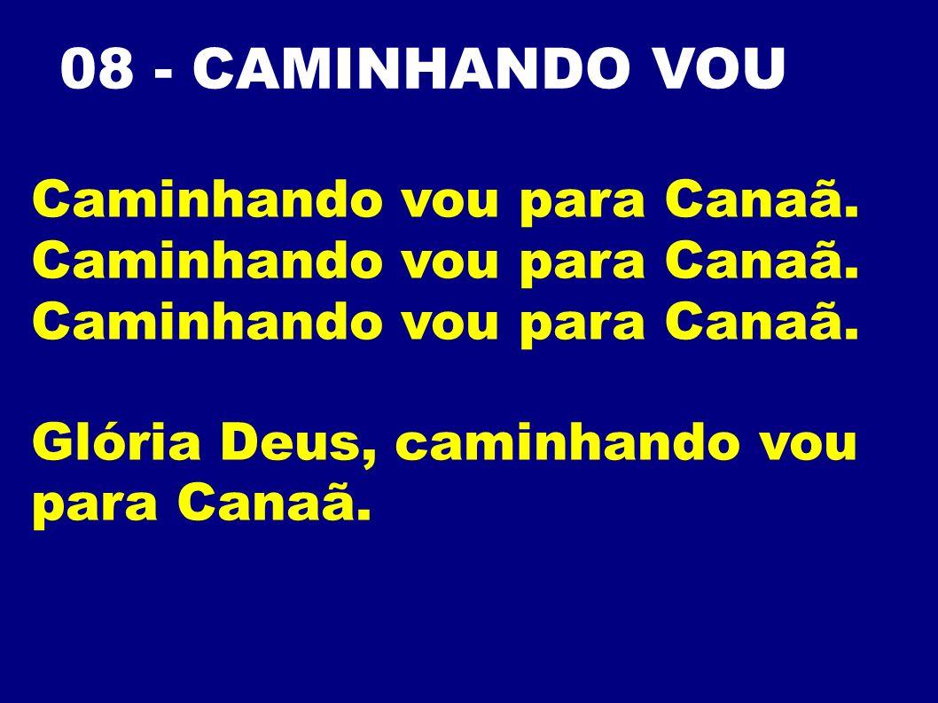08 - CAMINHANDO VOU Caminhando vou para Canaã. Glória Deus, caminhando vou para Canaã.