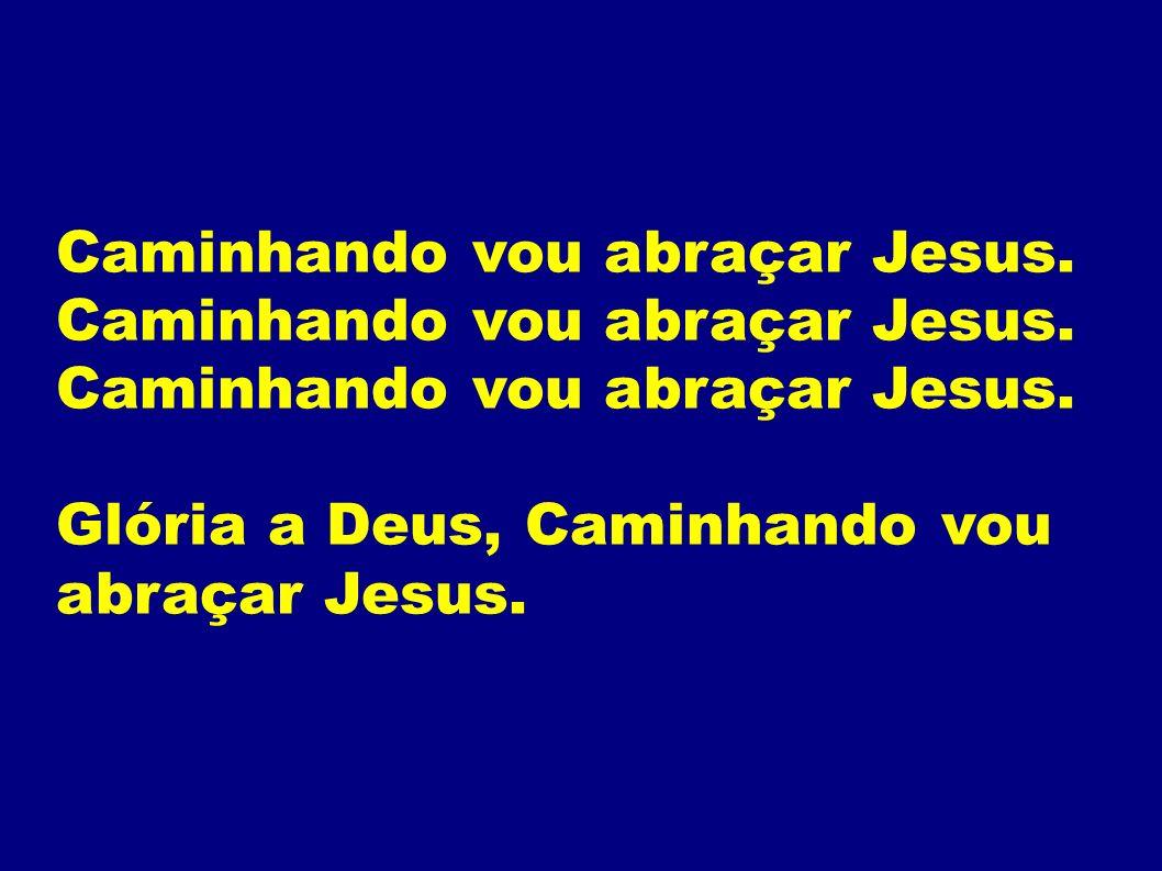 Caminhando vou abraçar Jesus. Glória a Deus, Caminhando vou abraçar Jesus.
