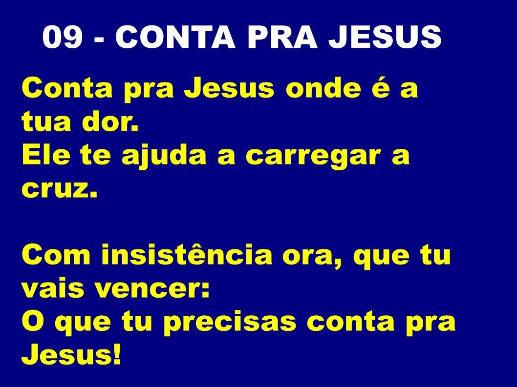 09 - CONTA PRA JESUS Conta pra Jesus onde é a tua dor. Ele te ajuda a carregar a cruz. Com insistência ora, que tu vais vencer: O que tu precisas cont