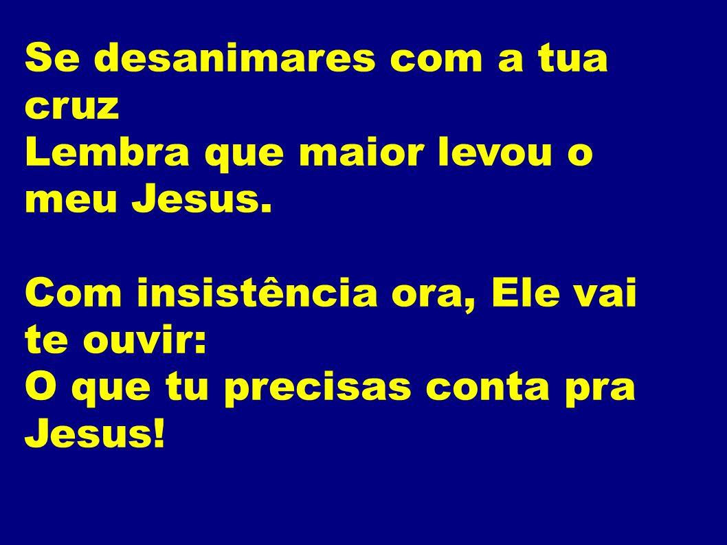 Se desanimares com a tua cruz Lembra que maior levou o meu Jesus. Com insistência ora, Ele vai te ouvir: O que tu precisas conta pra Jesus!