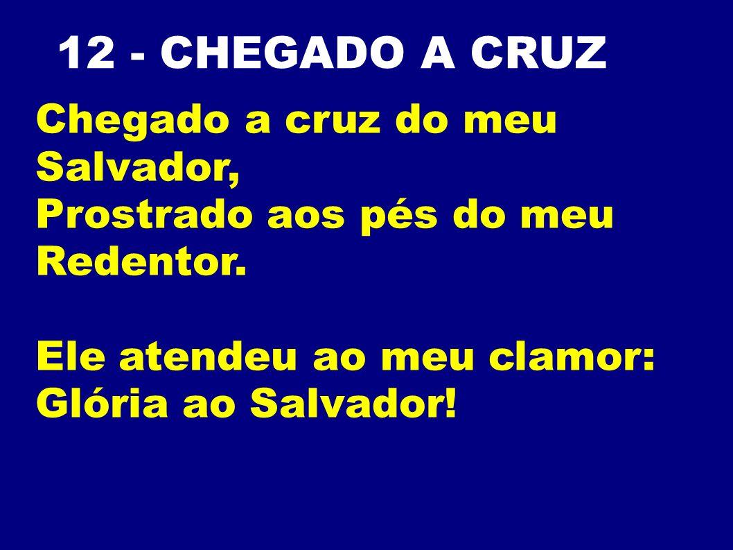 12 - CHEGADO A CRUZ Chegado a cruz do meu Salvador, Prostrado aos pés do meu Redentor. Ele atendeu ao meu clamor: Glória ao Salvador!