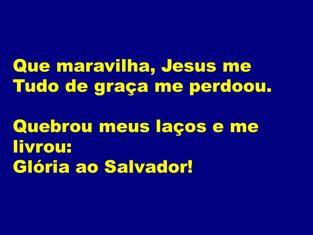 Que maravilha, Jesus me Tudo de graça me perdoou. Quebrou meus laços e me livrou: Glória ao Salvador!