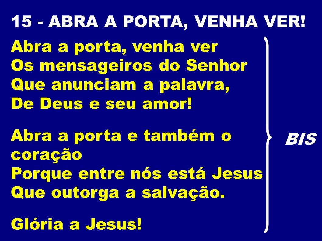 15 - ABRA A PORTA, VENHA VER! Abra a porta, venha ver Os mensageiros do Senhor Que anunciam a palavra, De Deus e seu amor! Abra a porta e também o cor