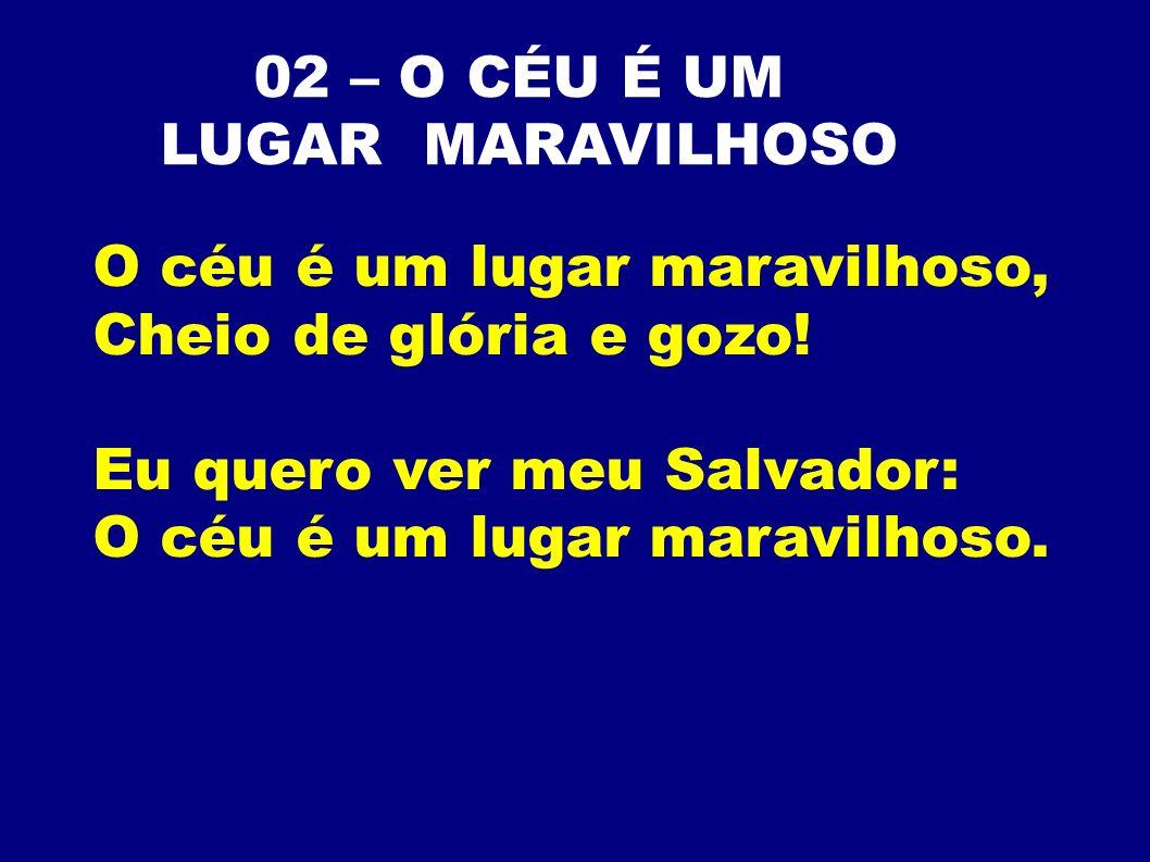 02 – O CÉU É UM LUGAR MARAVILHOSO O céu é um lugar maravilhoso, Cheio de glória e gozo! Eu quero ver meu Salvador: O céu é um lugar maravilhoso.