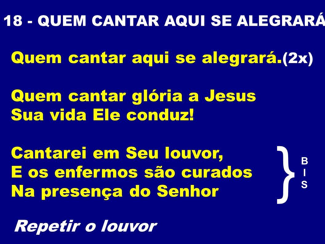 18 - QUEM CANTAR AQUI SE ALEGRARÁ Quem cantar aqui se alegrará. (2x) Quem cantar glória a Jesus Sua vida Ele conduz! Cantarei em Seu louvor, E os enfe