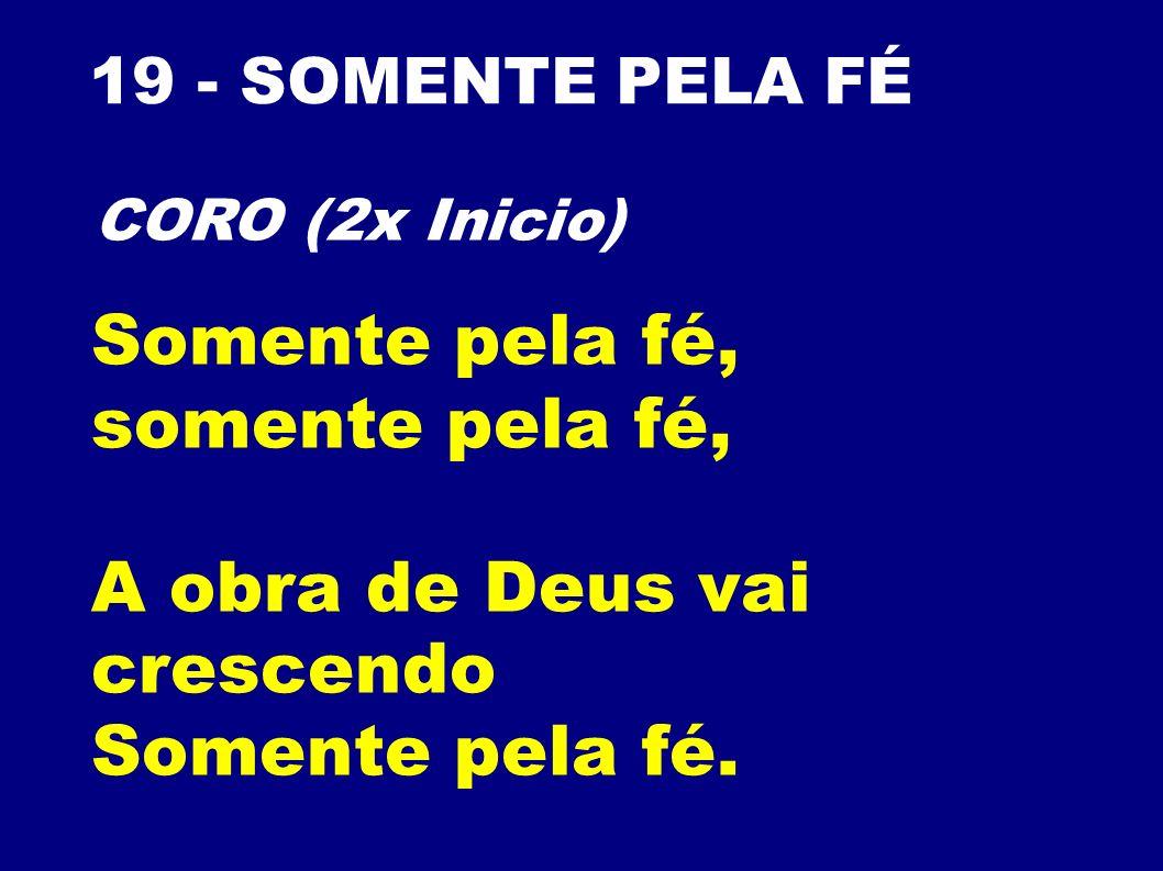 19 - SOMENTE PELA FÉ Somente pela fé, somente pela fé, A obra de Deus vai crescendo Somente pela fé. CORO (2x Inicio)