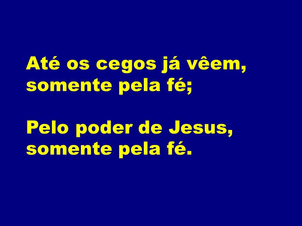 Até os cegos já vêem, somente pela fé; Pelo poder de Jesus, somente pela fé.