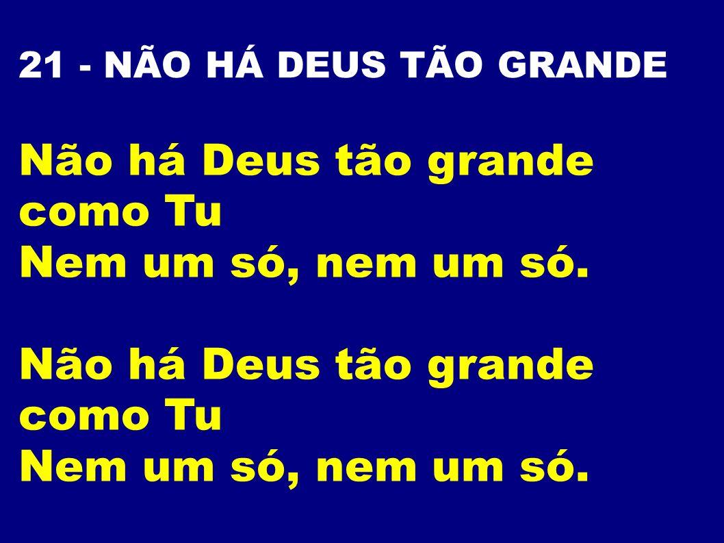 21 - NÃO HÁ DEUS TÃO GRANDE Não há Deus tão grande como Tu Nem um só, nem um só. Não há Deus tão grande como Tu Nem um só, nem um só.