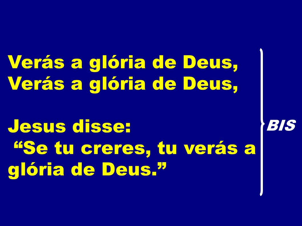 Verás a glória de Deus, Jesus disse: Se tu creres, tu verás a glória de Deus. BIS