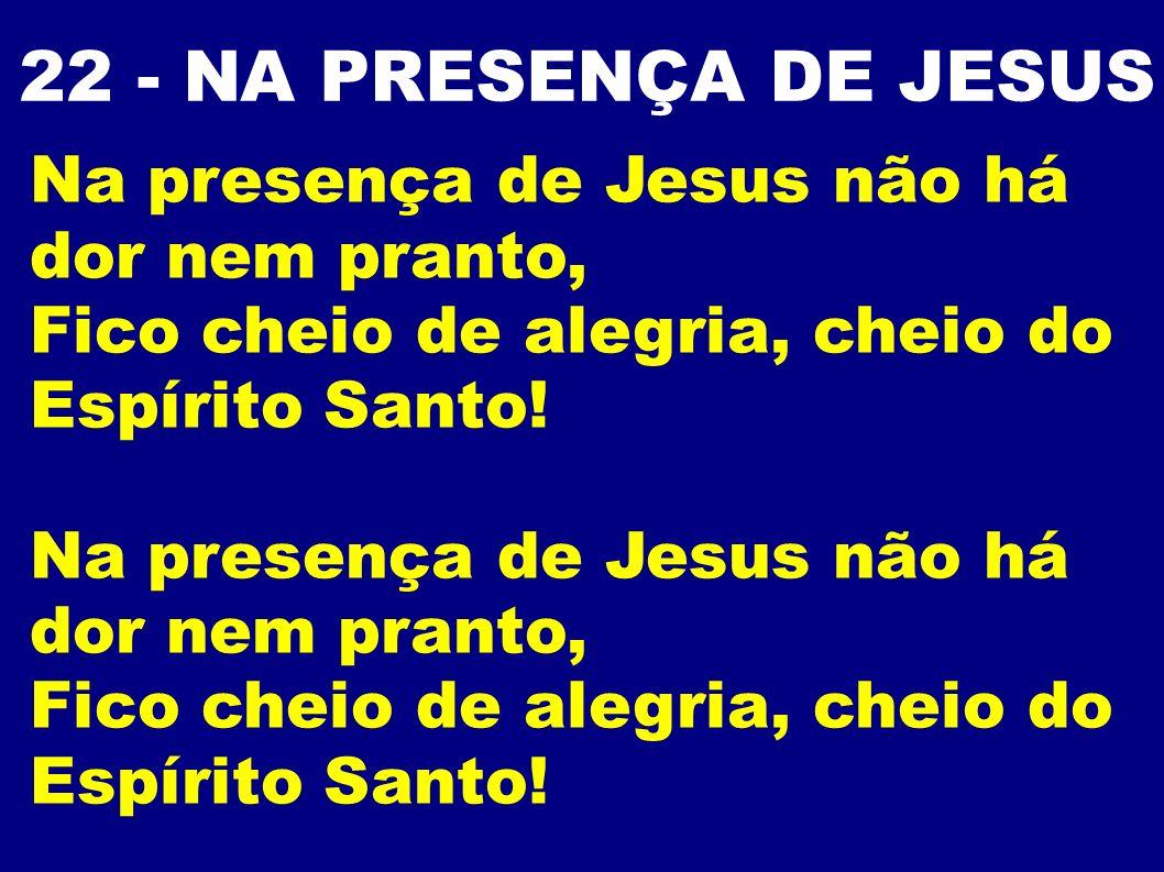 22 - NA PRESENÇA DE JESUS Na presença de Jesus não há dor nem pranto, Fico cheio de alegria, cheio do Espírito Santo! Na presença de Jesus não há dor