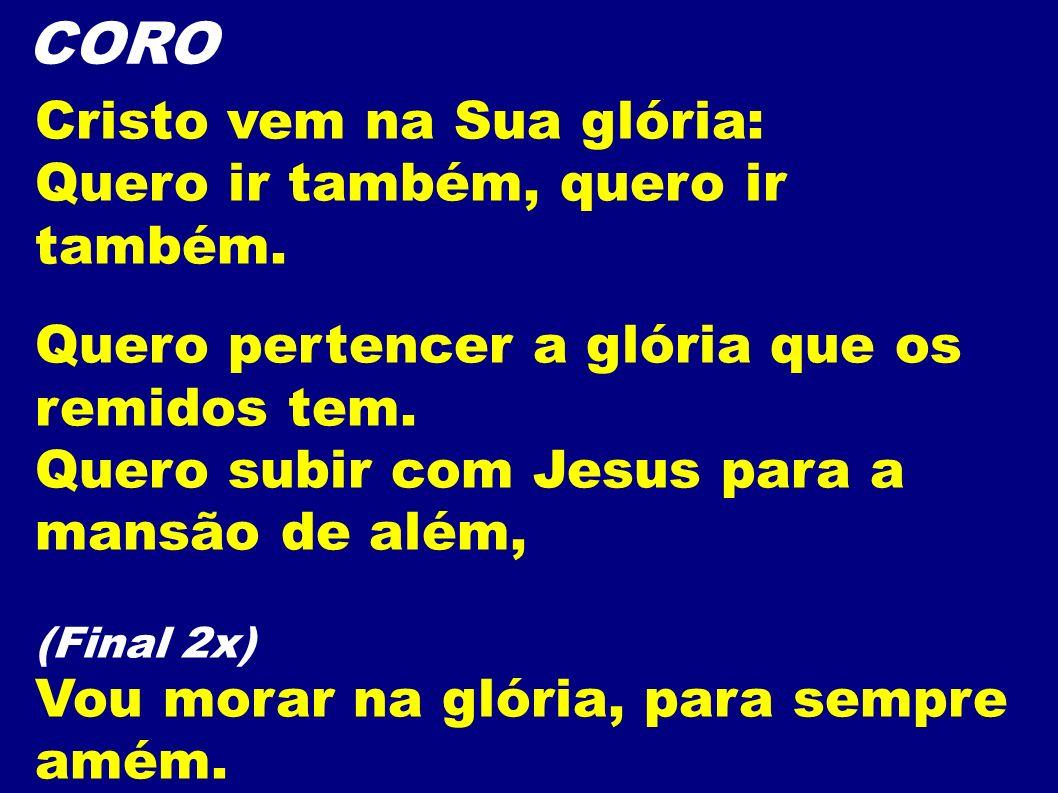 CORO Cristo vem na Sua glória: Quero ir também, quero ir também. Quero pertencer a glória que os remidos tem. Quero subir com Jesus para a mansão de a