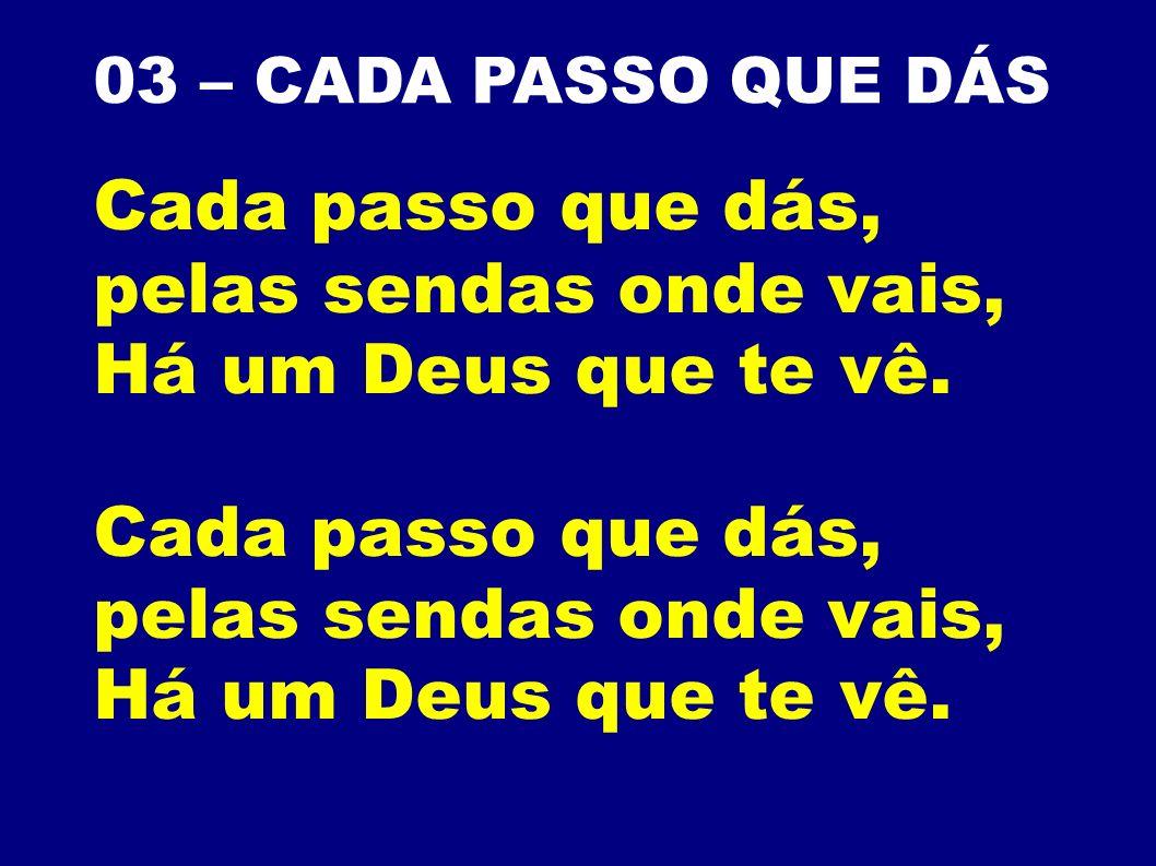 03 – CADA PASSO QUE DÁS Cada passo que dás, pelas sendas onde vais, Há um Deus que te vê. Cada passo que dás, pelas sendas onde vais, Há um Deus que t