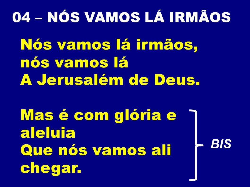 04 – NÓS VAMOS LÁ IRMÃOS Nós vamos lá irmãos, nós vamos lá A Jerusalém de Deus. Mas é com glória e aleluia Que nós vamos ali chegar. BIS