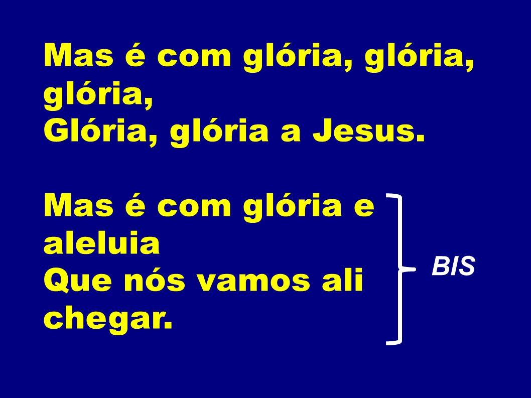 Mas é com glória, glória, glória, Glória, glória a Jesus. Mas é com glória e aleluia Que nós vamos ali chegar. BIS