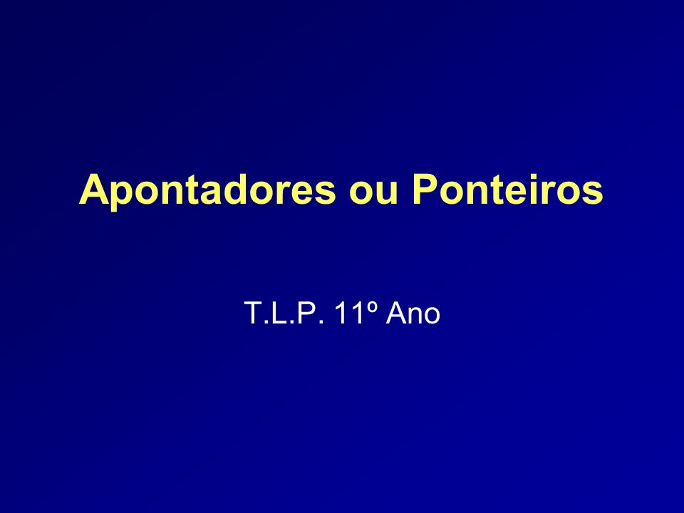 Apontadores ou Ponteiros T.L.P. 11º Ano