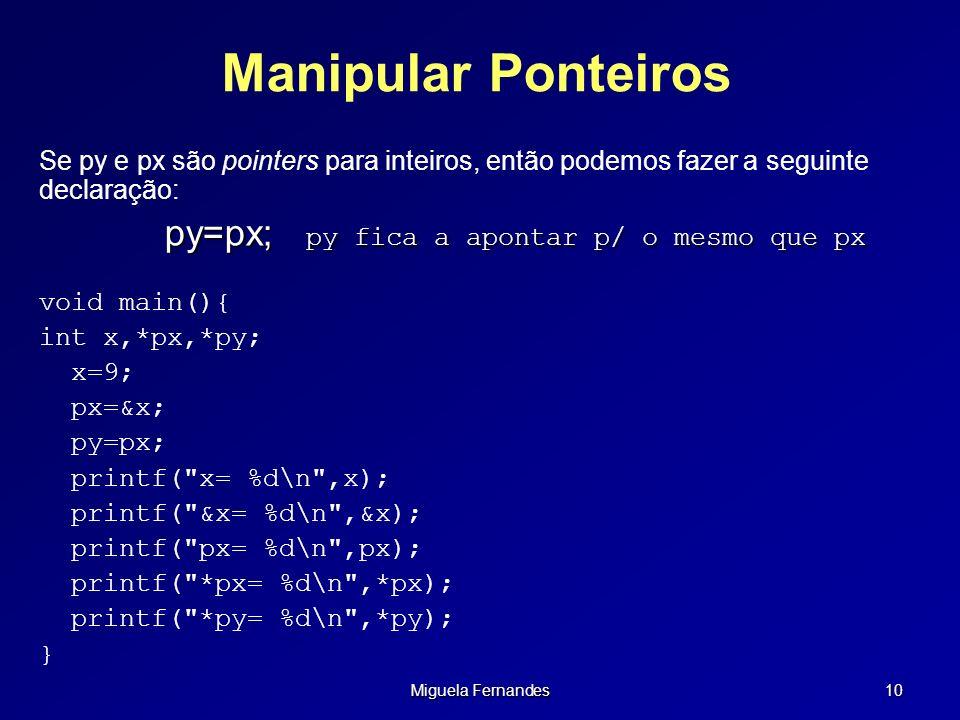 Miguela Fernandes 10 Manipular Ponteiros Se py e px são pointers para inteiros, então podemos fazer a seguinte declaração: py=px; py fica a apontar p/