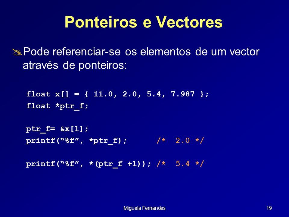 Miguela Fernandes 19 Ponteiros e Vectores Pode referenciar-se os elementos de um vector através de ponteiros: float x[] = { 11.0, 2.0, 5.4, 7.987 }; f