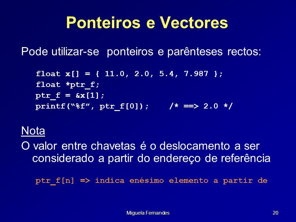Miguela Fernandes 20 Ponteiros e Vectores Pode utilizar-se ponteiros e parênteses rectos: float x[] = { 11.0, 2.0, 5.4, 7.987 }; float *ptr_f; ptr_f =